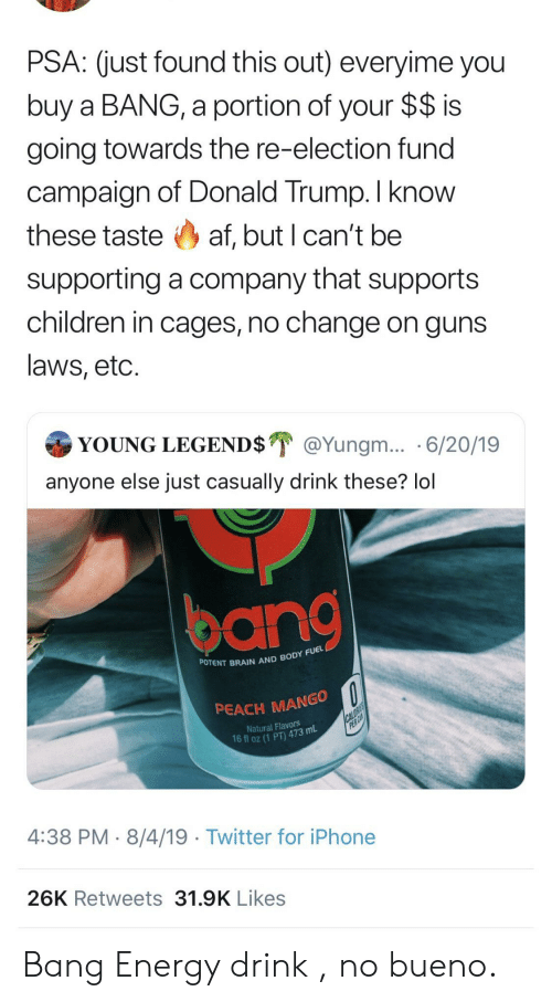 Donald Trump: PSA: (just found this out) everyime you  buy a BANG, a portion of your $$ is  going towards the re-election fund  campaign of Donald Trump. I know  these taste af, but I can't be  supporting a company that supports  children in cages, no change on guns  laws, etc.  YOUNG LEGEND$ @Yungm... 6/20/19  anyone else just casually drink these? lol  POTENT BRAIN AND BODY FUEL  PEACH MANGO  CALORIES  PER CA  Natural Flavors  16 fl oz (1 PT) 473 mL  4:38 PM 8/4/19 Twitter for iPhone  26K Retweets 31.9K Likes Bang Energy drink , no bueno.