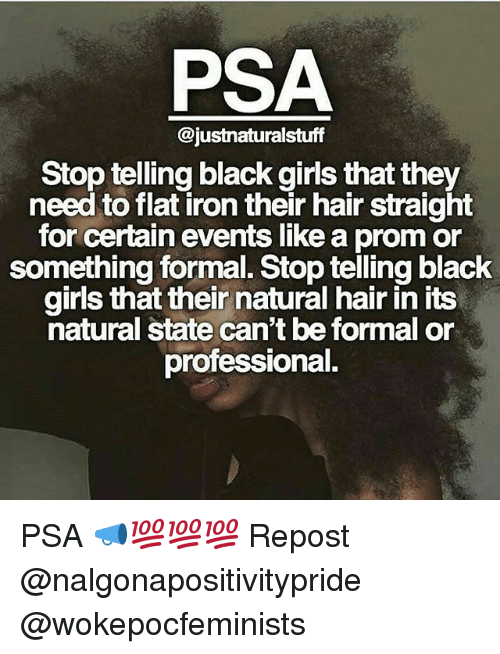 psa: PSA  @justnaturalstuff  Stop telling black girls that they  need to flat iron their hair straight  for certain events like a promor  something formal. Stop telling black  girls that their natural hairin its  natural state can't be formal or  professional. PSA 📣💯💯💯 Repost @nalgonapositivitypride @wokepocfeminists