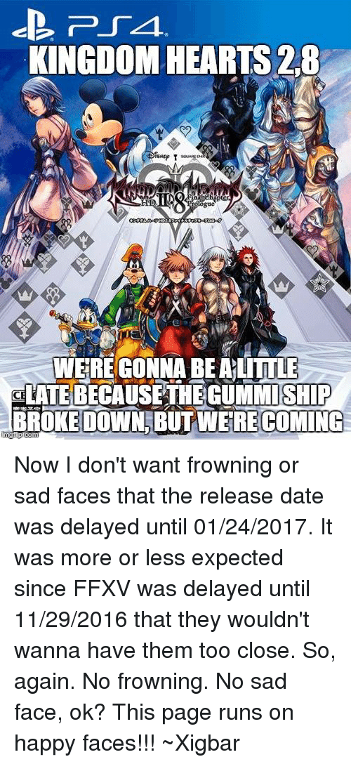Dating, Memes, and Run: PSA.  KINGDOM HEARTS 2.8  Nep T  WERE GONNA BEALITTLE  aLATEBECAUSETHEGUMMISHIP  BROKE DOWN BUT WERE COMING Now I don't want frowning or sad faces that the release date was delayed until 01/24/2017. It was more or less expected since FFXV was delayed until 11/29/2016 that they wouldn't wanna have them too close. So, again. No frowning. No sad face, ok? This page runs on happy faces!!! ~Xigbar