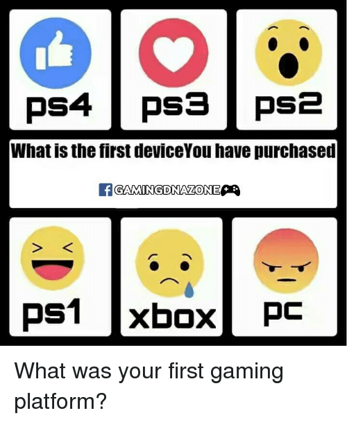 What Is The First: PSA PS3 PS2  What is the first deviceYou have purchased  ONE  PS1 xbox  PC What was your first gaming platform?