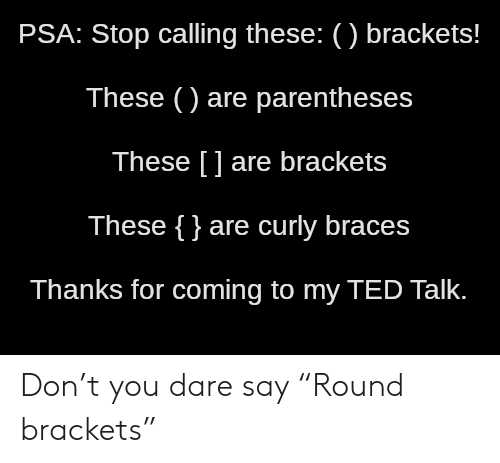 "brackets: PSA: Stop calling these: () brackets!  These () are parentheses  These [] are brackets  These {}are curly braces  Thanks for coming to my TED Talk. Don't you dare say ""Round brackets"""