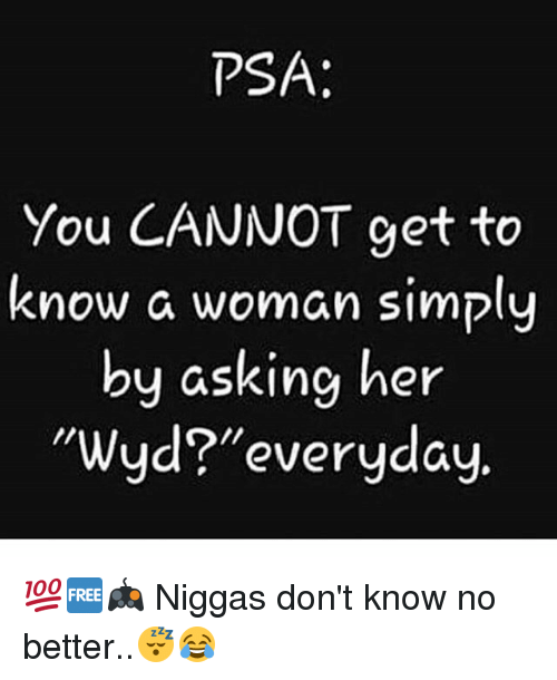 "Memes, Wyd, and Asking: PSA:  You CANNOT get to  know a woman simply  by asking her  Wyd?""everyday, 💯🆓🎮 Niggas don't know no better..😴😂"