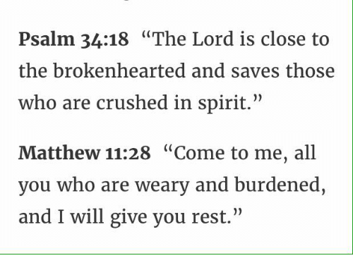 "brokenheart: Psalm 34:18 ""The Lord is close to  the brokenhearted and saves those  who are crushed in spirit.""  Matthew 11:28 ""Come to me, all  you who are weary and burdened,  and I will give you rest."""