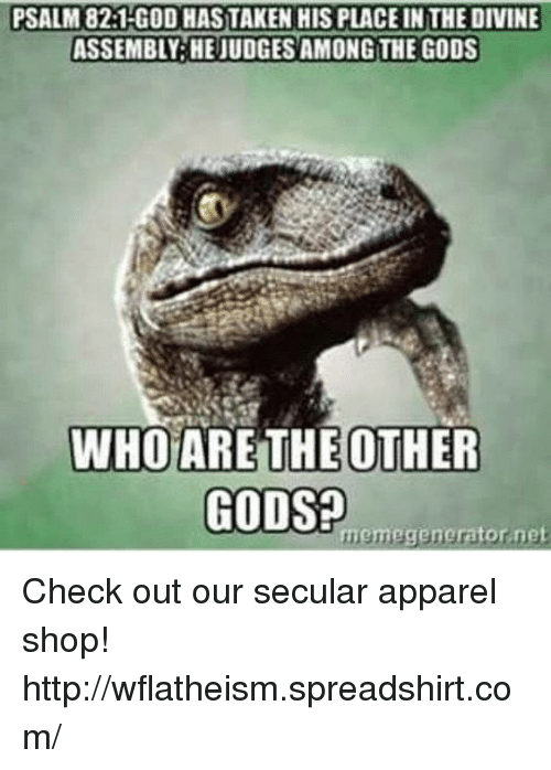 God Meme: PSALM 82:1 GOD HAS TAKEN HIS PLACE INTHE DIVINE  ASSEMBLY HEJUDGESAMONGTHE GODS  WHO ARE THE OTHER  GODS  meme generator net Check out our secular apparel shop! http://wflatheism.spreadshirt.com/