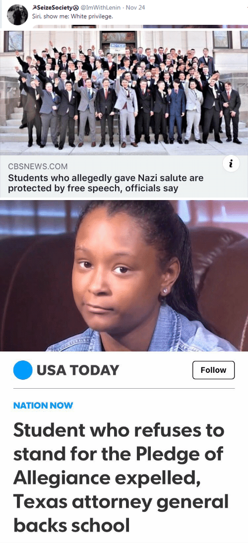 attorney general: PSeizeSociety @ImWithLenin  Siri, show me: White privilege  Nov 24   CBSNEWS.COM  Students who allegedly gave Nazi salute are  protected by free speech, officials say   USA TODAY  Follow  NATION NOW  Student who refuses to  stand for the Pledge of  Allegiance expelled,  Texas attorney general  backs schocl