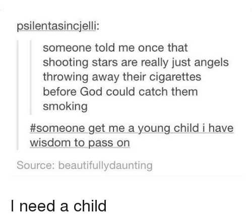 shooting stars: psilentasincjelli:  someone told me once that  shooting stars are really just angels  throwing away their cigarettes  before God could catch them  smoking  #someone get me a young child i have  wisdom to pass on  Source: beautifullydaunting I need a child