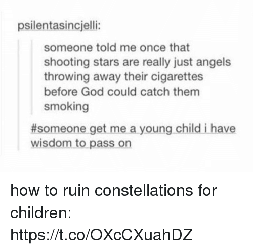 shooting stars: psilentasincjelli:  someone told me once that  shooting stars are really just angels  throwing away their cigarettes  before God could catch them  smoking  #someone get me a young child i have  wisdom to pass on how to ruin constellations for children: https://t.co/OXcCXuahDZ