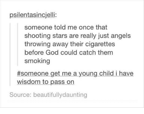 God, Smoking, and Angels: psilentasincjelli:  someone told me once that  shooting stars are really just angels  throwing away their cigarettes  before God could catch them  smoking  #someone-getmea young child i have  wisdom to pass on  Source: beautifullydaunting