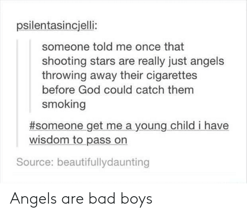 shooting stars: psilentasincjelli:  someone told me once that  shooting stars are really just angels  throwing away their cigarettes  before God could catch them  smoking  #someone get me a young child i have  wisdom to pass on  Source: beautifullydaunting Angels are bad boys