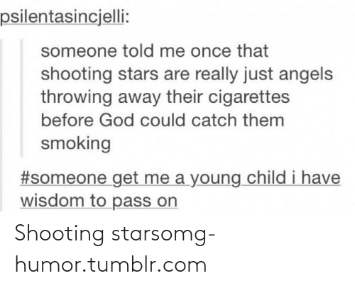 shooting stars: psilentasincjelli:  someone told me once that  shooting stars are really just angels  throwing away their cigarettes  before God could catch them  smoking  #someone get me a young child i have  wisdom to pass on Shooting starsomg-humor.tumblr.com