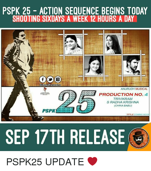 Babues: PSPK 25 ACTION SEQUENCE BEGINS TODAY  SHOOTING SIXDAYS A WEEK 12 HOURS A DAY  Dis Page  VI entertain  ANURUDH MUSICAL  K PS  SPK PSPA PSP  PRODUCTION NO  4  PSPR  PSPK  TRIVIKRAM  PSP  PK PS  S RADHA KRISHNA  RK PSP  (CHINA BABU)  PK PS  PSPK  SPK PSPK  TITTLE COMING  SEP 17TH RELEASE  RIA PSPK25 UPDATE ❤