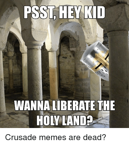 hey kid: PSST, HEY KID  WANNA LIBERATE THE  HOLY LAND? Crusade memes are dead?