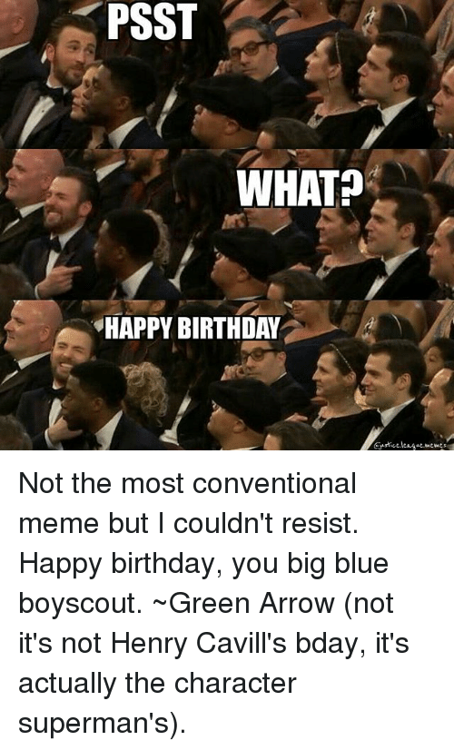 Big Blue: PSST  WHAT?  HAPPY BIRTHDAY Not the most conventional meme but I couldn't resist. Happy birthday, you big blue boyscout. ~Green Arrow (not it's not Henry Cavill's bday, it's actually the character superman's).