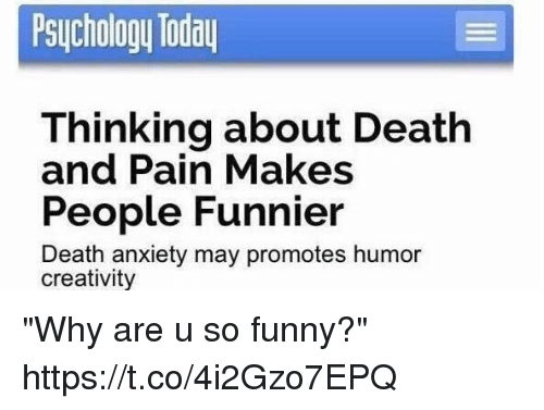 "Funny, Anxiety, and Death: Psuchology Toda  Thinking about Death  People Funnier  and Pain Makes  Death anxiety may promotes humor  creativity ""Why are u so funny?"" https://t.co/4i2Gzo7EPQ"