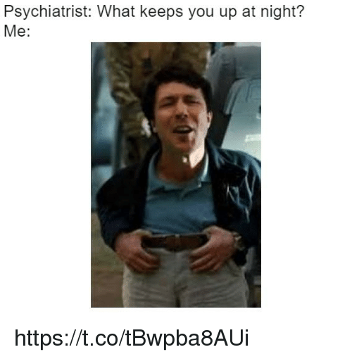 psychiatrist: Psychiatrist: What keeps you up at night?  Me: https://t.co/tBwpba8AUi