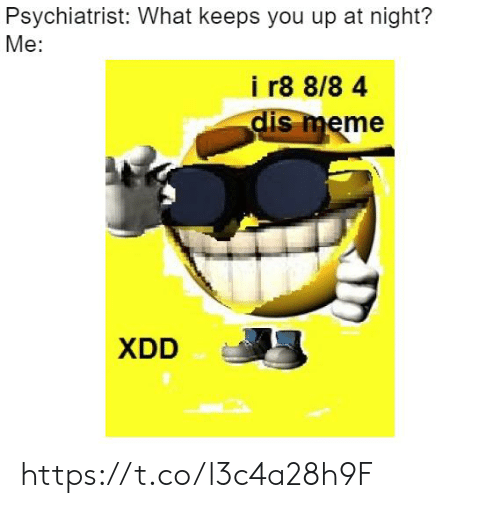 Dis Meme: Psychiatrist: What keeps you up at night?  Me:  i r8 8/8 4  dis meme  XDD https://t.co/l3c4a28h9F