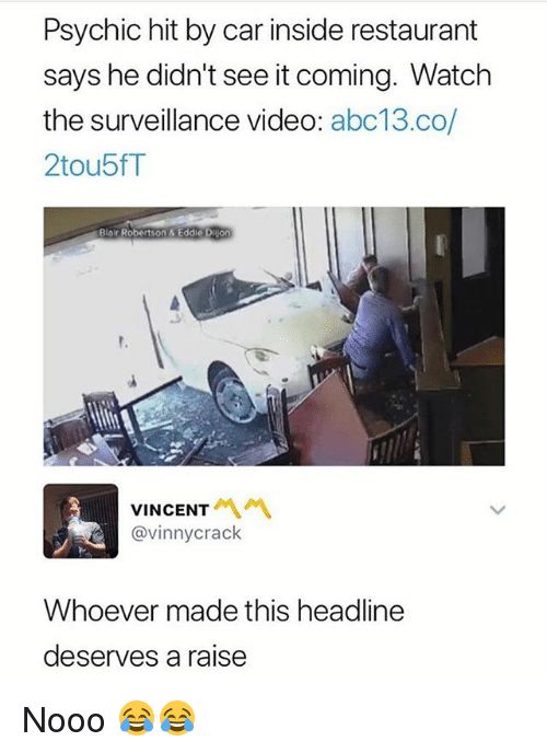 Funny, Abc13, and Restaurant: Psychic hit by car inside restaurant  says he didn't see it coming. Watch  the surveillance video: abc13.co/  2tou5fT  Blair Robert  son & Eddie Duion  VINCENT서 서  @vinnycrack  Whoever made this headline  deserves a raise Nooo 😂😂