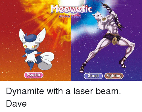 dank: Psychic  Meows  ALOLA FORM  Ghost Fighting) Dynamite with a laser beam. Dave