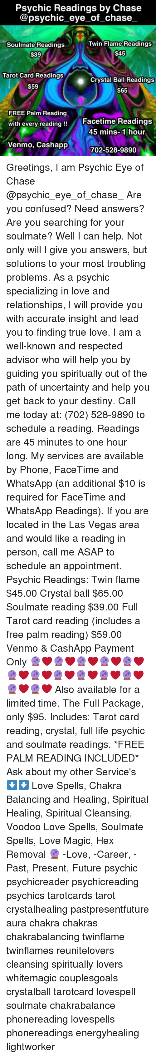 Confused, Destiny, and Facetime: Psychic Readings by Chase  @psychic_eye_of_chase  Twin Flame Readings  Soulmate Readings  $39  $45  Tarot Card Readings  Crystal Ball Readings  S65  S59  FREE Palm Reading  with every reading!!  Facetime Readings  45 mins-1 hour  Venmo, Cashapp  702-528-9890 Greetings, I am Psychic Eye of Chase @psychic_eye_of_chase_ Are you confused? Need answers? Are you searching for your soulmate? Well I can help. Not only will I give you answers, but solutions to your most troubling problems. As a psychic specializing in love and relationships, I will provide you with accurate insight and lead you to finding true love. I am a well-known and respected advisor who will help you by guiding you spiritually out of the path of uncertainty and help you get back to your destiny. Call me today at: (702) 528-9890 to schedule a reading. Readings are 45 minutes to one hour long. My services are available by Phone, FaceTime and WhatsApp (an additional $10 is required for FaceTime and WhatsApp Readings). If you are located in the Las Vegas area and would like a reading in person, call me ASAP to schedule an appointment. Psychic Readings: Twin flame $45.00 Crystal ball $65.00 Soulmate reading $39.00 Full Tarot card reading (includes a free palm reading) $59.00 Venmo & CashApp Payment Only 🔮❤🔮❤🔮❤🔮❤🔮❤🔮❤🔮❤🔮❤🔮❤🔮❤🔮❤🔮❤🔮❤ Also available for a limited time. The Full Package, only $95. Includes: Tarot card reading, crystal, full life psychic and soulmate readings. *FREE PALM READING INCLUDED* Ask about my other Service's ⬇⬇ Love Spells, Chakra Balancing and Healing, Spiritual Healing, Spiritual Cleansing, Voodoo Love Spells, Soulmate Spells, Love Magic, Hex Removal 🔮 -Love, -Career, -Past, Present, Future psychic psychicreader psychicreading psychics tarotcards tarot crystalhealing pastpresentfuture aura chakra chakras chakrabalancing twinflame twinflames reunitelovers cleansing spiritually lovers whitemagic couplesgoals crystalball tarotcard lovespell soulmate chakrab