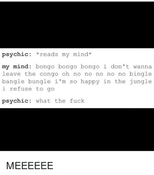 Memes, Fuck, and Happy: psychic  reads my mind  my mind bongo bongo bongo i don't wanna  leave the congo oh no no no no no bingle  bangle bungle i'm so happy in the jungle  i refuse to go  psychic what the fuck MEEEEEE
