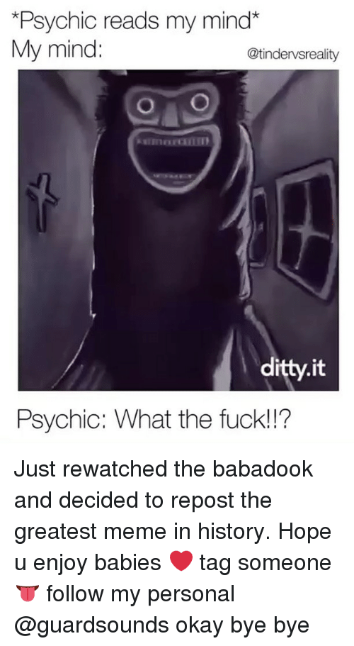 okay bye: *Psychic reads my mind*  My mind:  @tindervsreality  itty.it  Psychic: What the fuck!!? Just rewatched the babadook and decided to repost the greatest meme in history. Hope u enjoy babies ❤️ tag someone 👅 follow my personal @guardsounds okay bye bye