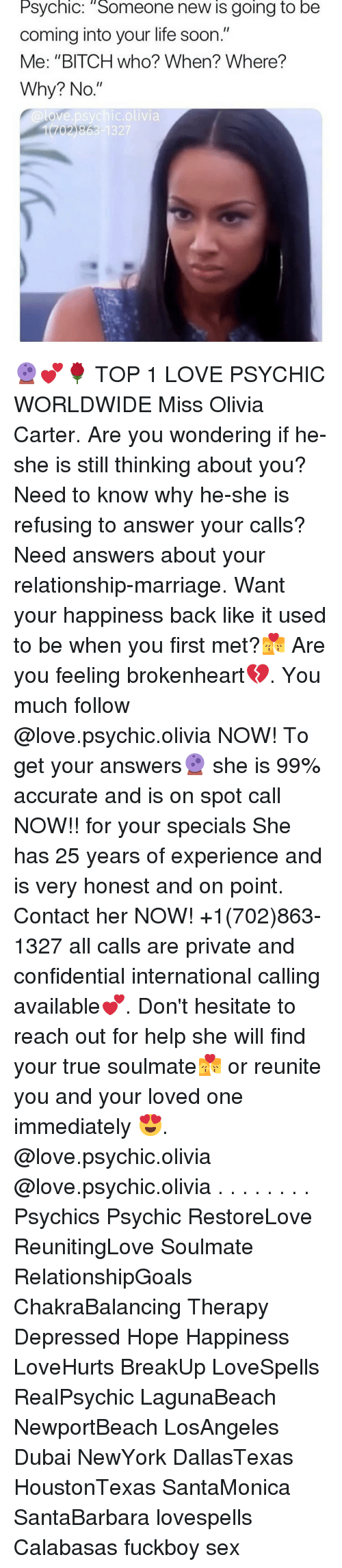 """brokenheart: Psychic: Someone new is going to be  coming into your life soon.""""  Me: """"BITCH who? When? Where?  Why? No.""""  @love.psychic.olivia 🔮💕🌹 TOP 1 LOVE PSYCHIC WORLDWIDE Miss Olivia Carter. Are you wondering if he-she is still thinking about you? Need to know why he-she is refusing to answer your calls? Need answers about your relationship-marriage. Want your happiness back like it used to be when you first met?💏 Are you feeling brokenheart💔. You much follow @love.psychic.olivia NOW! To get your answers🔮 she is 99% accurate and is on spot call NOW!! for your specials She has 25 years of experience and is very honest and on point. Contact her NOW! +1(702)863-1327 all calls are private and confidential international calling available💕. Don't hesitate to reach out for help she will find your true soulmate💏 or reunite you and your loved one immediately 😍. @love.psychic.olivia @love.psychic.olivia . . . . . . . . Psychics Psychic RestoreLove ReunitingLove Soulmate RelationshipGoals ChakraBalancing Therapy Depressed Hope Happiness LoveHurts BreakUp LoveSpells RealPsychic LagunaBeach NewportBeach LosAngeles Dubai NewYork DallasTexas HoustonTexas SantaMonica SantaBarbara lovespells Calabasas fuckboy sex"""