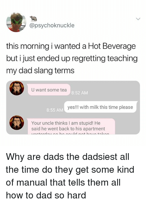 Dad, Memes, and How To: @psychoknuckle  this morning i wanted a Hot Beverage  but i just ended up regretting teaching  my dad slang terms  U want some tea  8:52 AM  yes!!! with milk this time please  8:55 AM  Your uncle thinks I am stupid! He  said he went back to his apartment Why are dads the dadsiest all the time do they get some kind of manual that tells them all how to dad so hard