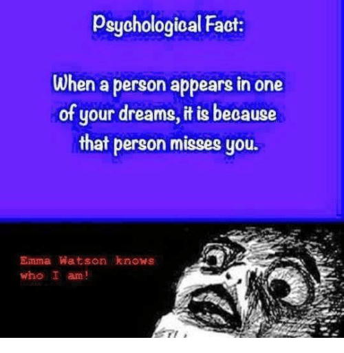 Facts, Funny, and Dreams: psychological Fact:  When a person appears in one  of your dreams,itis because  that person misses you  Einma Watson knows  who I am!