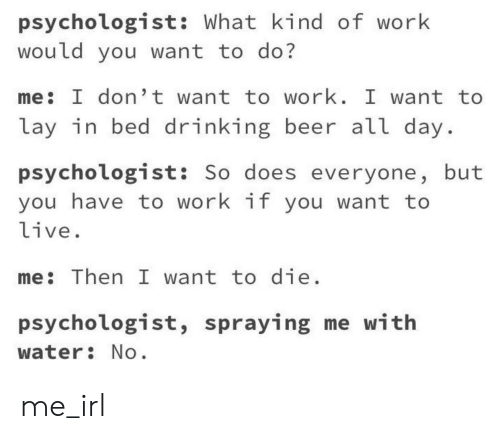 i want to die: psychologist: What kind of work  would you want to do?  me: I don't want to work. I want to  lay in bed drinking beer all day  psychologist: So does everyone, but  you have to work if you want to  live.  me: Then I want to die  psychologist, spraying me with  water No me_irl