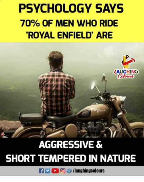 Nature, Psychology, and Indianpeoplefacebook: PSYCHOLOGY SAYS  70% OF MEN WHO RIDE  ROYAL ENFIELD ARE  LAUGHING  AGGRESSIVE &  SHORT TEMPERED IN NATURE  flaughingcolours