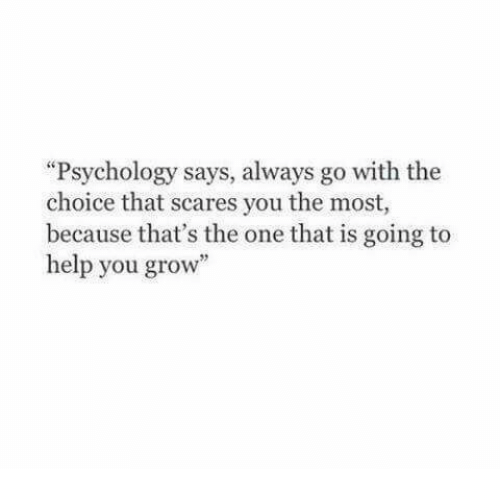 """The Choice: """"Psychology says, always go with the  choice that scares you the most,  because that's the one that is going to  help you grow"""""""