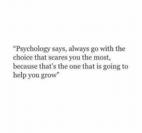 """Psychology: """"Psychology says, always go with the  choice that scares you the most,  because that's the one that is going to  help you grow"""""""