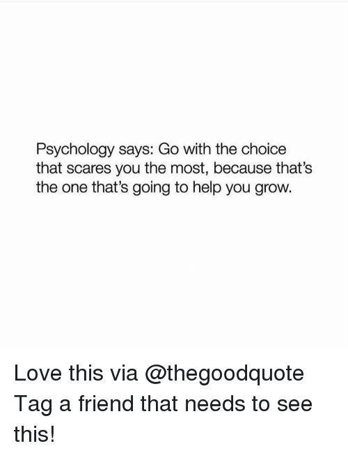 Memes, 🤖, and Grow: Psychology says: Go with the choice  that scares you the most, because that's  the one that's going to help you grow. Love this via @thegoodquote Tag a friend that needs to see this!
