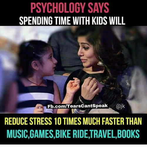 Bike riding: PSYCHOLOGY SAYS  SPENDING TIME WITH KIDS WILL  Fb.com/Tears cantSpeak  @jk  REDUCE STRESS 10TIMES MUCHFASTER THAN  MUSIC,GAMES,BIKE RIDE,TRAVEL,B00KS