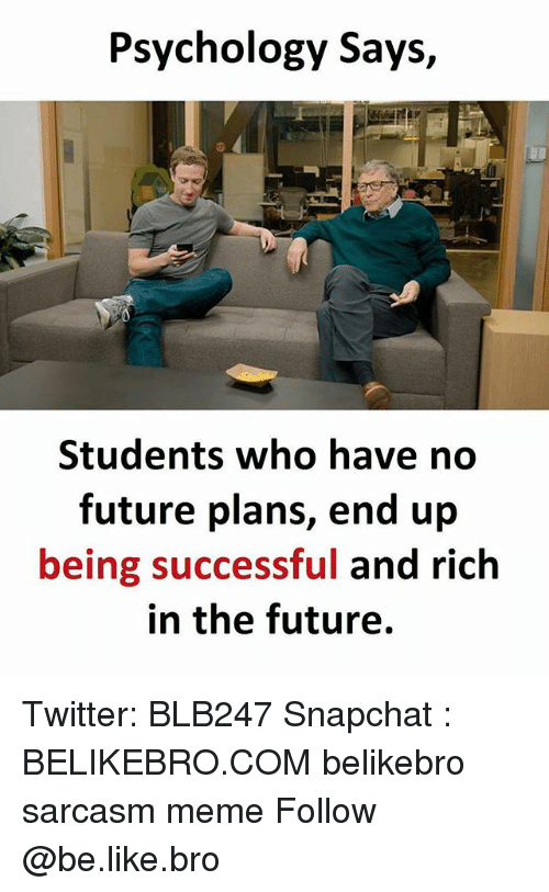 Be Like, Future, and Meme: Psychology Says,  Students who have no  future plans, end up  being successful and rich  in the future. Twitter: BLB247 Snapchat : BELIKEBRO.COM belikebro sarcasm meme Follow @be.like.bro