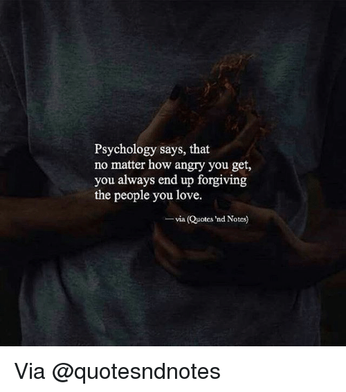 Love, Memes, and Psychology: Psychology says, that  no matter how angry you get,  you always end up forgiving  the people you love.  via (Quotes 'nd Notes) Via @quotesndnotes