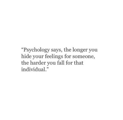 """Individual: """"Psychology says, the longer you  hide your feelings for someone,  the harder you fall for that  individual."""""""