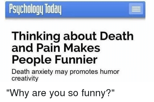 """Girl Memes: Psychology Today  Thinking about Death  and Pain Makes  People Funnier  Death anxiety may promotes humor  creativity """"Why are you so funny?"""""""