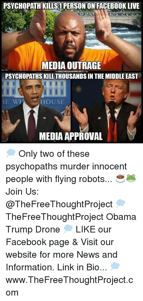 Facebook Live: PSYCHOPATH KILLS1 PERSON ON FACEBOOK LIVE  MEDIA OUTRAGE  FREETHOUGHT PROJECT  PSYCHOPATHS KILL THOUSANDSIN THE MIDDLE EAST  HOUSE  MEDIA APPROVAL 💭 Only two of these psychopaths murder innocent people with flying robots... ☕️🐸 Join Us: @TheFreeThoughtProject 💭 TheFreeThoughtProject Obama Trump Drone 💭 LIKE our Facebook page & Visit our website for more News and Information. Link in Bio... 💭 www.TheFreeThoughtProject.com