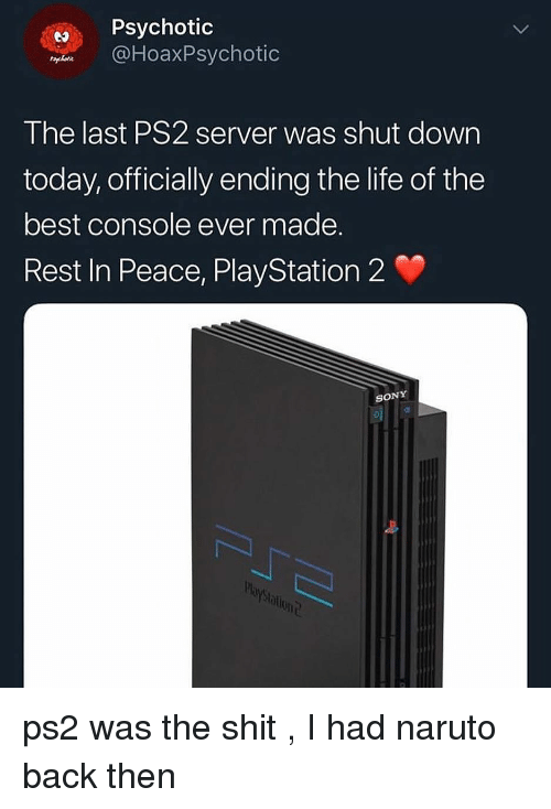 psychotic: Psychotic  DHoaxPsychotic  The last PS2 server was shut dowrn  today, officially ending the life of the  best console ever made.  Rest In Peace, PlayStation 2  SONY  blont ps2 was the shit , I had naruto back then