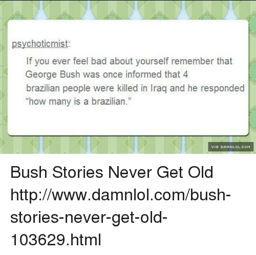 """damnlol: psychotic mist  If you ever feel bad about yourself remember that  George Bush was once informed that 4  brazilian people were killed in Iraq and he responded  """"how many is a brazilian.""""  IVIA DAHNLOLcoH Bush Stories Never Get Old http://www.damnlol.com/bush-stories-never-get-old-103629.html"""