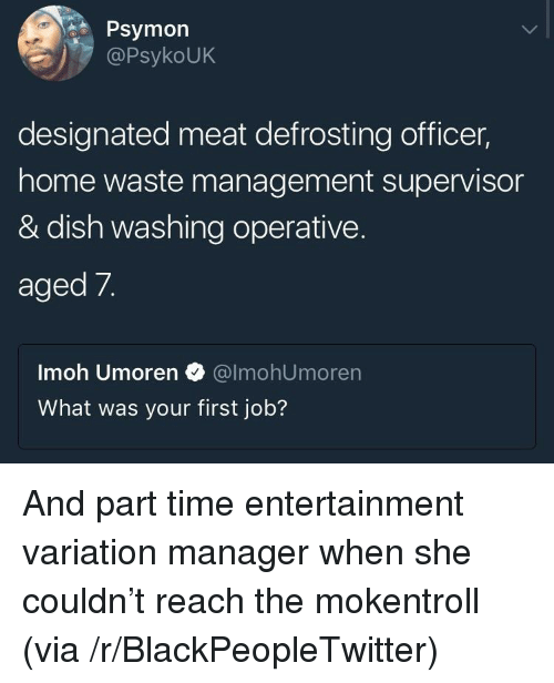 Waste Management: Psymon  PsykoUK  designated meat defrosting officer,  home waste management supervisor  & dish washing operative.  aged 7.  Imoh Umoren @lmohUmoren  What was your first job? <p>And part time entertainment variation manager when she couldn&rsquo;t reach the mokentroll (via /r/BlackPeopleTwitter)</p>