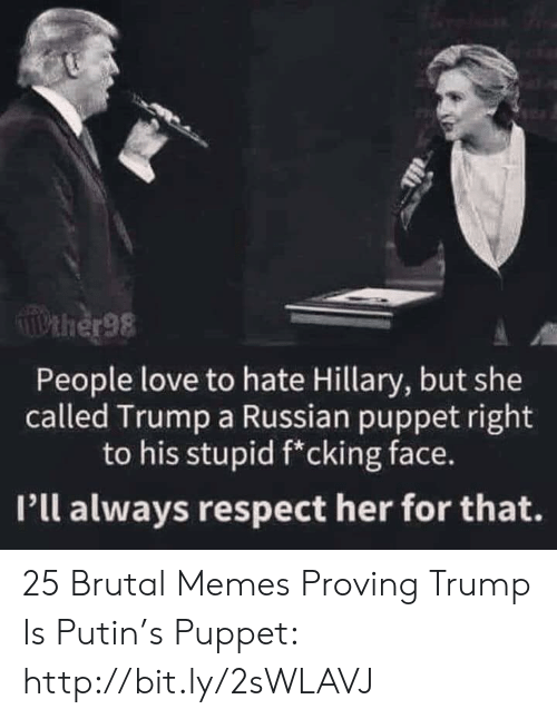 pll: Pther98  People love to hate Hillary, but she  called Trump a Russian puppet right  to his stupid f*cking face.  Pll always respect her for that. 25 Brutal Memes Proving Trump Is Putin's Puppet: http://bit.ly/2sWLAVJ