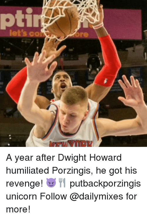 Dwight Howard, Memes, and Revenge: ptir  let's CO A year after Dwight Howard humiliated Porzingis, he got his revenge! 😈🍴 putbackporzingis unicorn Follow @dailymixes for more!