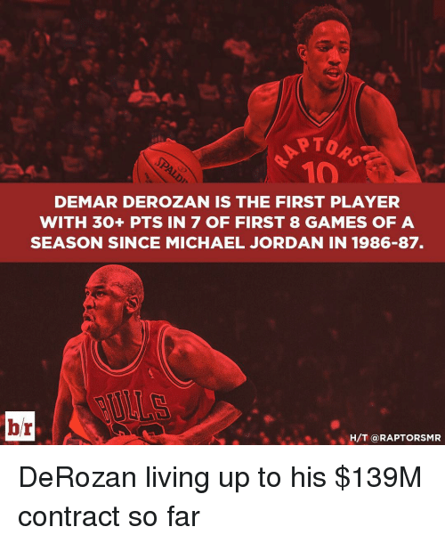 DeMar DeRozan, Jordans, and Michael Jordan: PTOR  DEMAR DEROZAN IS THE FIRST PLAYER  WITH 30+ PTS IN 7 OF FIRST 8 GAMES OF A  SEASON SINCE MICHAEL JORDAN IN 1986-87.  br  H/T @RAP TORSMR DeRozan living up to his $139M contract so far