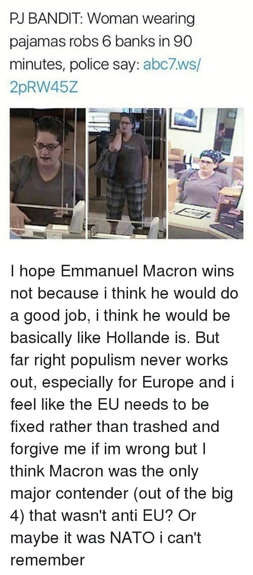 Populism: PU BANDIT: Woman wearing  pajamas robs 6 banks in 90  minutes, police say  abc7ws/  2pRW45Z I hope Emmanuel Macron wins not because i think he would do a good job, i think he would be basically like Hollande is. But far right populism never works out, especially for Europe and i feel like the EU needs to be fixed rather than trashed and forgive me if im wrong but I think Macron was the only major contender (out of the big 4) that wasn't anti EU? Or maybe it was NATO i can't remember