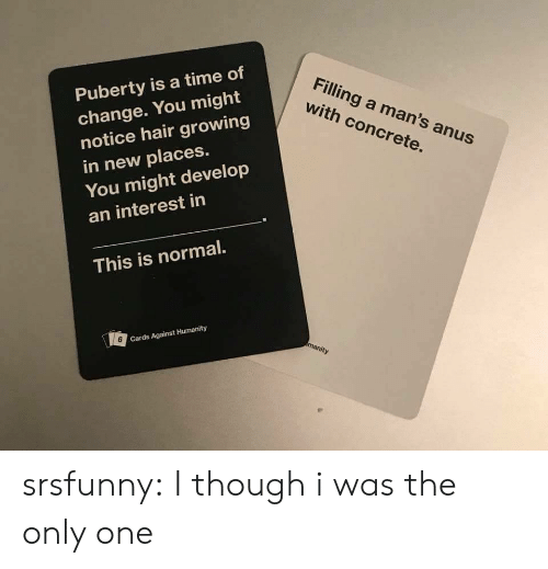 Puberty: Puberty is a time of  change. You might  notice hair growing  in new places.  Filling a man's anus  with concrete.  You might develop  an interest in  This is normal.  6  Cards Against Humanity srsfunny:  I though i was the only one