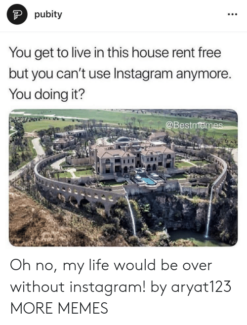 Pubity: pubity  You get to live in this house rent free  but you can't use Instagram anymore.  You doing it?  @Bestmen Oh no, my life would be over without instagram! by aryat123 MORE MEMES