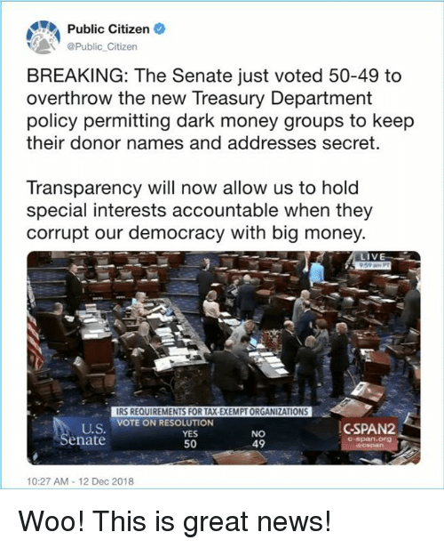 irs: Public Citizen  Public Citizen  BREAKING: The Senate just voted 50-49 to  overthrow the new Treasury Department  policy permitting dark money groups to keep  their donor names and addresses secret.  Transparency will now allow us to hold  special interests accountable when they  corrupt our democracy with big money  LIV  IRS REQUIREMENTS FOR TAX-EXEMPT ORGANIZATIONS  VOTE ON RESOLUTION  U.S  enate  YES  50  NO  49  CSPAN2  C-span.Org  10:27 AM-12 Dec 2018 Woo! This is great news!