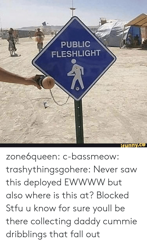 fleshlight: PUBLIC  FLESHLIGHT  ifunny.Ce zone6queen:  c-bassmeow:  trashythingsgohere:  Never saw this deployed  EWWWW but also where is this at?   Blocked  Stfu u know for sure youll be there collecting daddy cummie dribblings that fall out